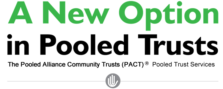 A New Option in Pooled Trusts. The Pooled Alliance Community Trusts (PACT) ® Pooled Trust Services]